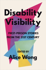 "Book cover reading ""Disability Visibility: First-Person Stories from the 21st Century. Edited by Alice Wong"" overtop a white background with mutli-colored overlapping triangles and shapes"